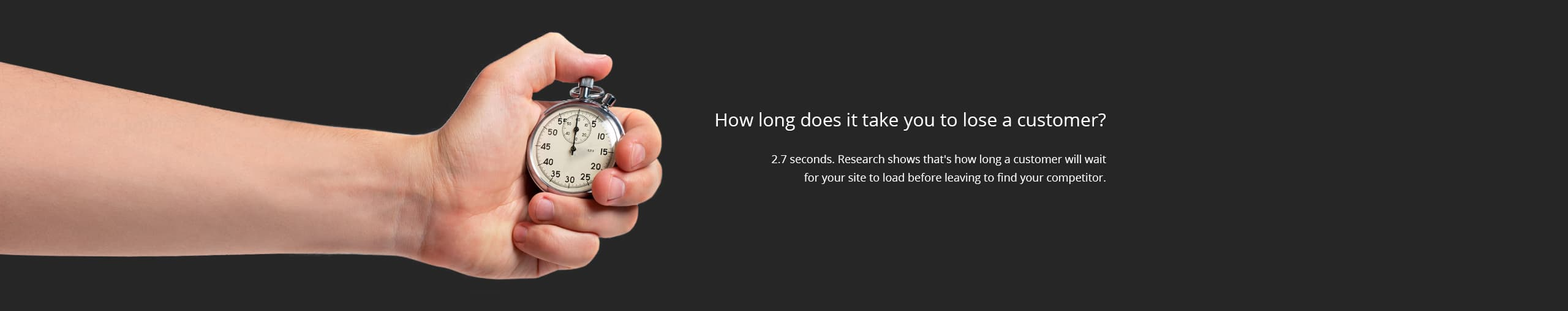How long does it take you to lose a customer? 2.7 seconds. Research shows that's how long a customer will wait for your site to load before leaving to find your competitor.